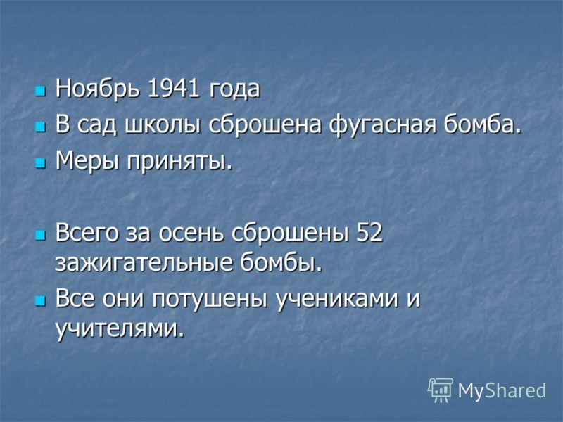 Ноябрь 1941 года Ноябрь 1941 года В сад школы сброшена фугасная бомба. В сад школы сброшена фугасная бомба. Меры приняты. Меры приняты. Всего за осень сброшены 52 зажигательные бомбы. Всего за осень сброшены 52 зажигательные бомбы. Все они потушены у