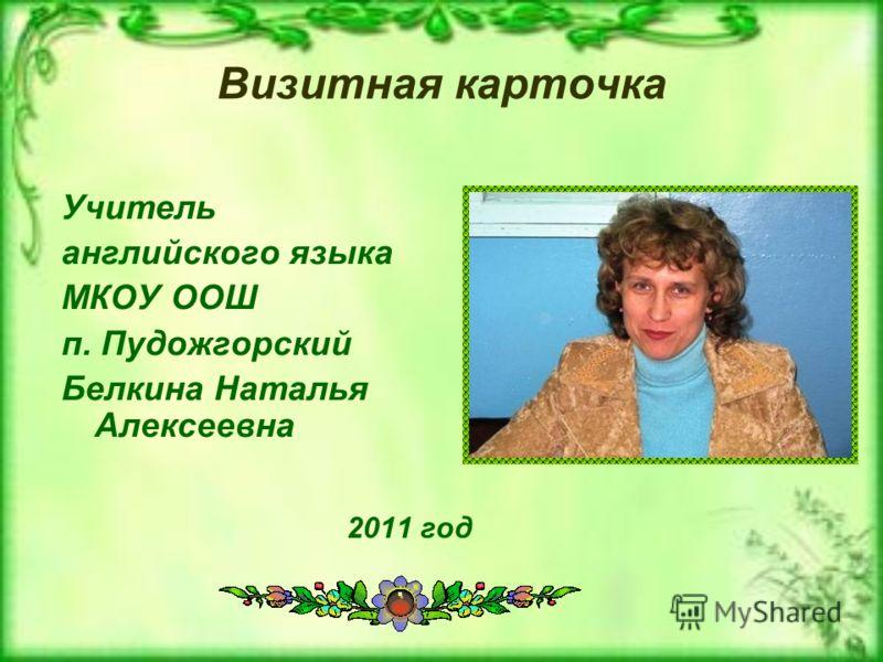 Визитная карточка 2011 год Учитель английского языка МКОУ ООШ п. Пудожгорский Белкина Наталья Алексеевна