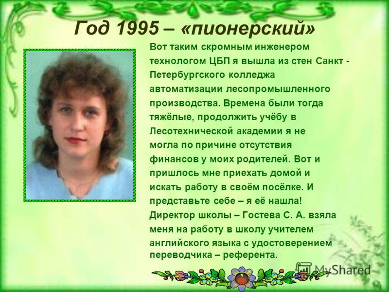 Год 1995 – «пионерский» Вот таким скромным инженером технологом ЦБП я вышла из стен Санкт - Петербургского колледжа автоматизации лесопромышленного производства. Времена были тогда тяжёлые, продолжить учёбу в Лесотехнической академии я не могла по пр