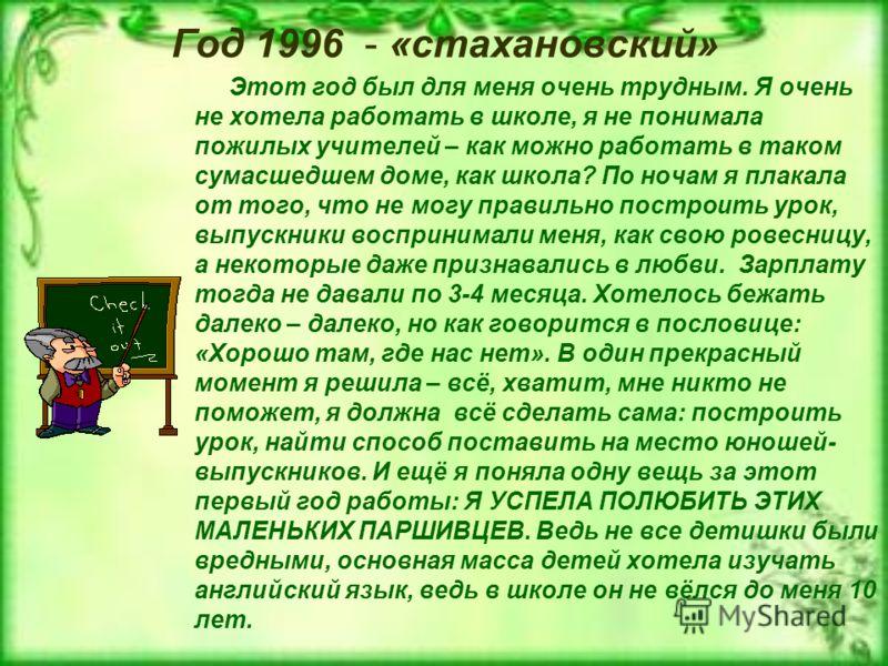 Год 1996 - «стахановский» Этот год был для меня очень трудным. Я очень не хотела работать в школе, я не понимала пожилых учителей – как можно работать в таком сумасшедшем доме, как школа? По ночам я плакала от того, что не могу правильно построить ур