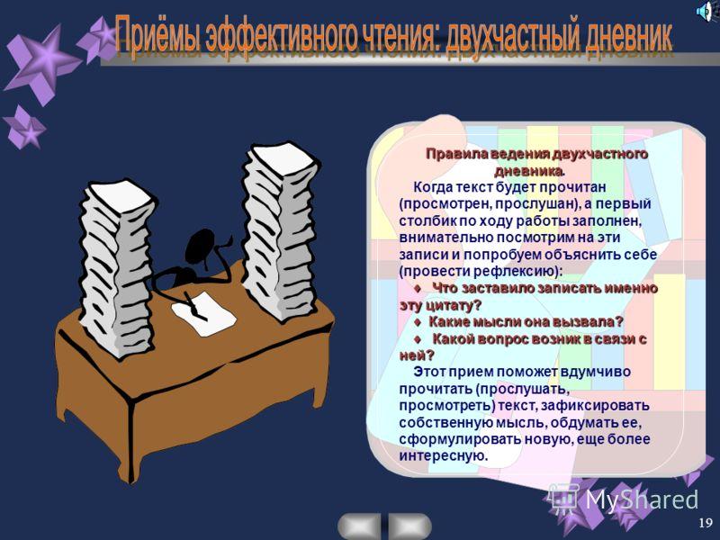 19 Правила ведения двухчастного дневника Правила ведения двухчастного дневника. Когда текст будет прочитан (просмотрен, прослушан), а первый столбик по ходу работы заполнен, внимательно посмотрим на эти записи и попробуем объяснить себе (провести реф