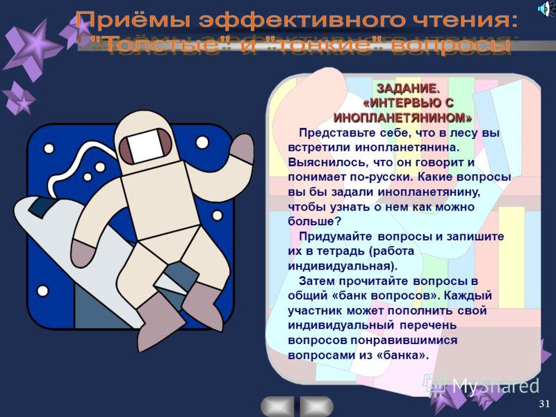 31 ЗАДАНИЕ. «ИНТЕРВЬЮ С ИНОПЛАНЕТЯНИНОМ» Представьте себе, что в лесу вы встретили инопланетянина. Выяснилось, что он говорит и понимает по-русски. Какие вопросы вы бы задали инопланетянину, чтобы узнать о нем как можно больше? Придумайте вопросы и з