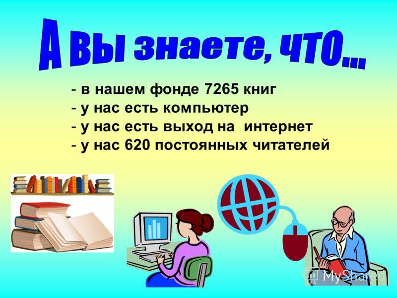 - в нашем фонде 7265 книг - у нас есть компьютер нас есть выход на интернет нас 620 постоянных читателей
