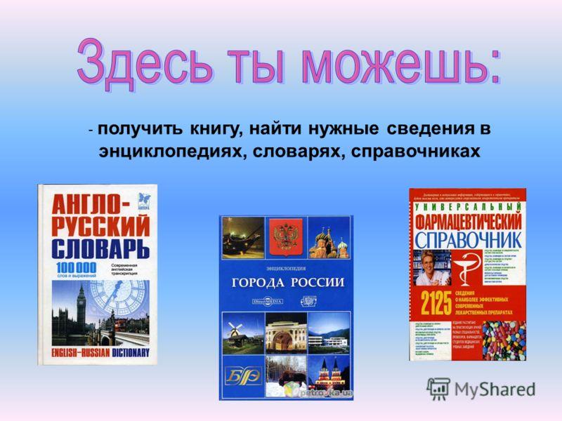 - получить книгу, найти нужные сведения в энциклопедиях, словарях, справочниках