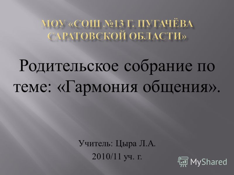 Родительское собрание по теме: «Гармония общения». Учитель: Цыра Л.А. 2010/11 уч. г.