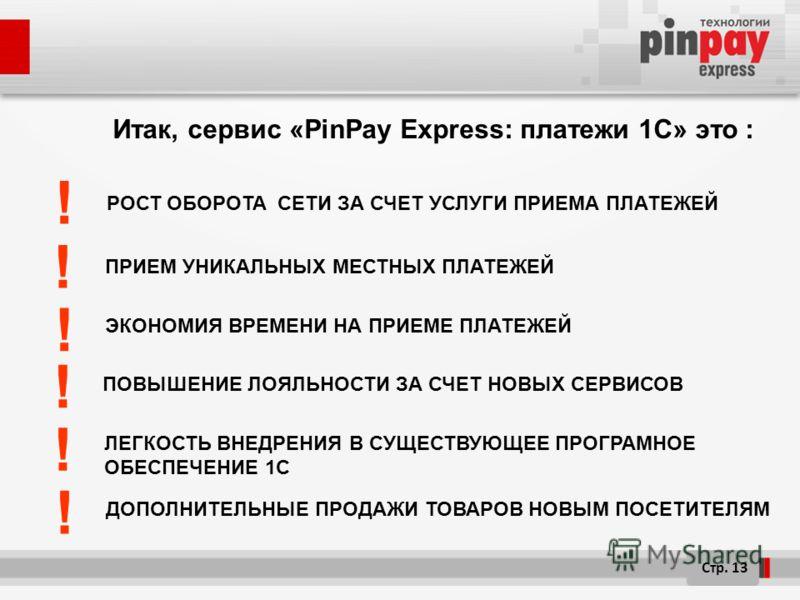 Итак, сервис «PinPay Express: платежи 1C» это : ПОВЫШЕНИЕ ЛОЯЛЬНОСТИ ЗА СЧЕТ НОВЫХ СЕРВИСОВ ЭКОНОМИЯ ВРЕМЕНИ НА ПРИЕМЕ ПЛАТЕЖЕЙ Стр. 13 РОСТ ОБОРОТА СЕТИ ЗА СЧЕТ УСЛУГИ ПРИЕМА ПЛАТЕЖЕЙ ! ! ! ! ЛЕГКОСТЬ ВНЕДРЕНИЯ В СУЩЕСТВУЮЩЕЕ ПРОГРАМНОЕ ОБЕСПЕЧЕНИЕ