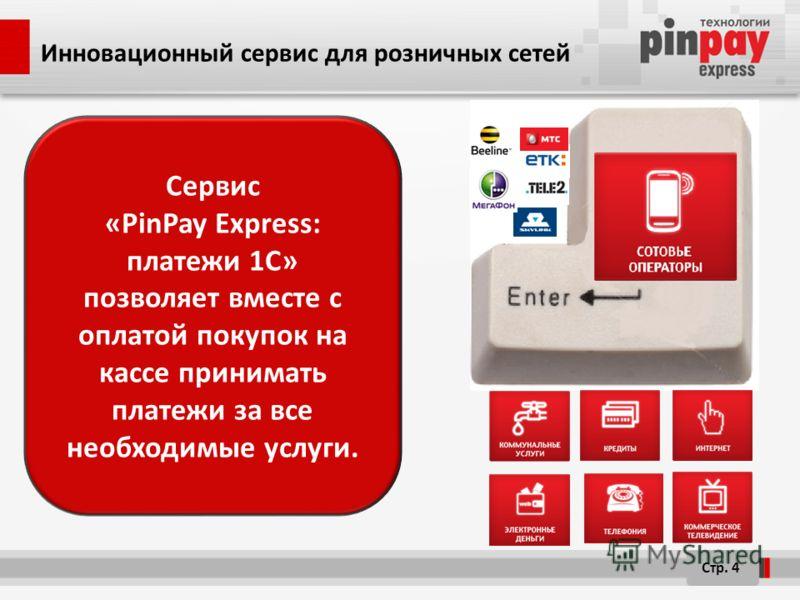 Инновационный сервис для розничных сетей Сервис «PinPay Express: платежи 1C» позволяет вместе с оплатой покупок на кассе принимать платежи за все необходимые услуги. Стр. 4