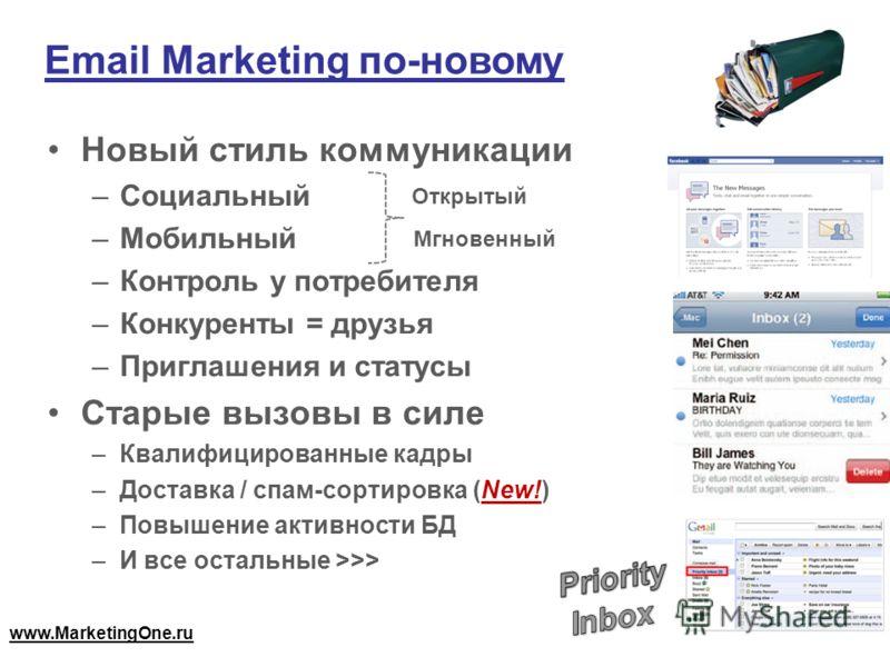 Email Marketing по-новому Новый стиль коммуникации –Социальный –Мобильный –Контроль у потребителя –Конкуренты = друзья –Приглашения и статусы Старые вызовы в силе –Квалифицированные кадры –Доставка / спам-сортировка (New!) –Повышение активности БД –И