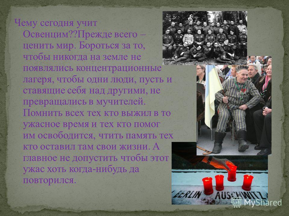 Чему сегодня учит Освенцим??Прежде всего – ценить мир. Бороться за то, чтобы никогда на земле не появлялись концентрационные лагеря, чтобы одни люди, пусть и ставящие себя над другими, не превращались в мучителей. Помнить всех тех кто выжил в то ужас