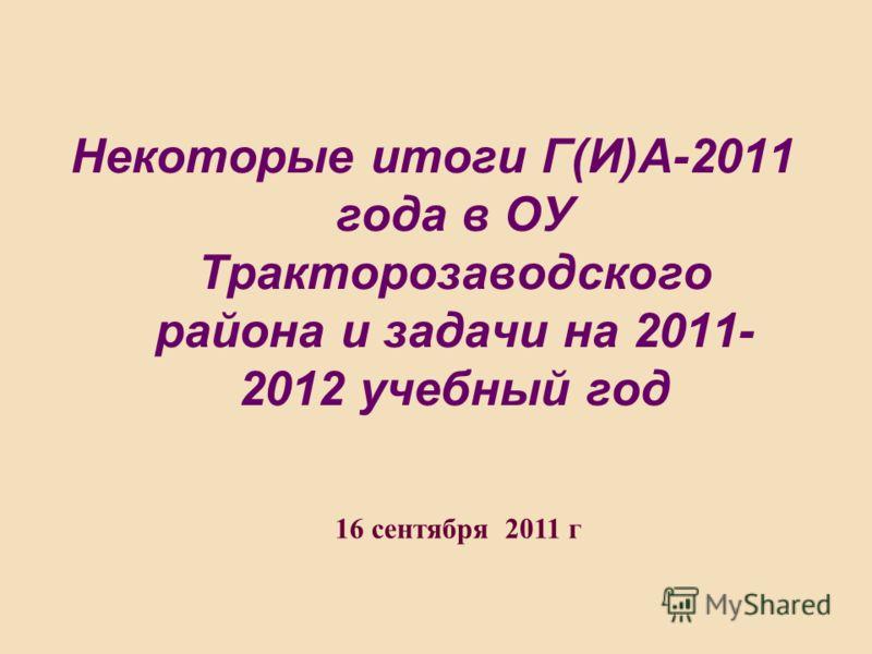 Некоторые итоги Г(И)А-2011 года в ОУ Тракторозаводского района и задачи на 2011- 2012 учебный год 16 сентября 2011 г