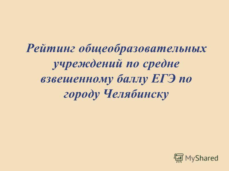Рейтинг общеобразовательных учреждений по средне взвешенному баллу ЕГЭ по городу Челябинску