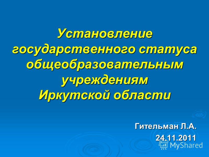 Установление государственного статуса общеобразовательным учреждениям Иркутской области Гительман Л.А. 24.11.2011