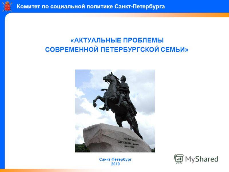 «АКТУАЛЬНЫЕ ПРОБЛЕМЫ СОВРЕМЕННОЙ ПЕТЕРБУРГСКОЙ СЕМЬИ» Санкт-Петербург 2010 Комитет по социальной политике Санкт-Петербурга