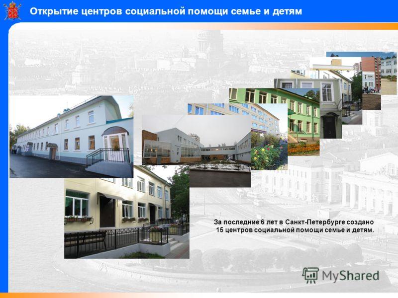 Открытие центров социальной помощи семье и детям За последние 6 лет в Санкт-Петербурге создано 15 центров социальной помощи семье и детям.