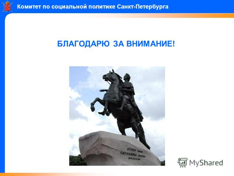 БЛАГОДАРЮ ЗА ВНИМАНИЕ! Комитет по социальной политике Санкт-Петербурга