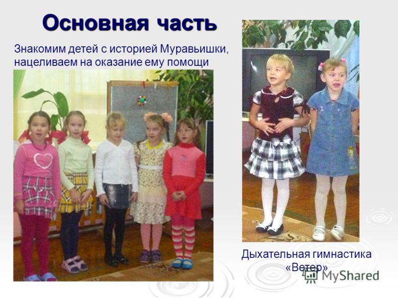 Основная часть Знакомим детей с историей Муравьишки, нацеливаем на оказание ему помощи Дыхательная гимнастика «Ветер»