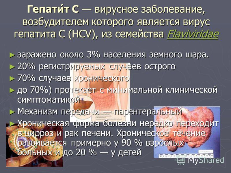 Гепати́т C вирусное заболевание, возбудителем которого является вирус гепатита С (HCV), из семейства Flaviviridae Flaviviridae заражено около 3% населения земного шара. заражено около 3% населения земного шара. 20% регистрируемых случаев острого 20%