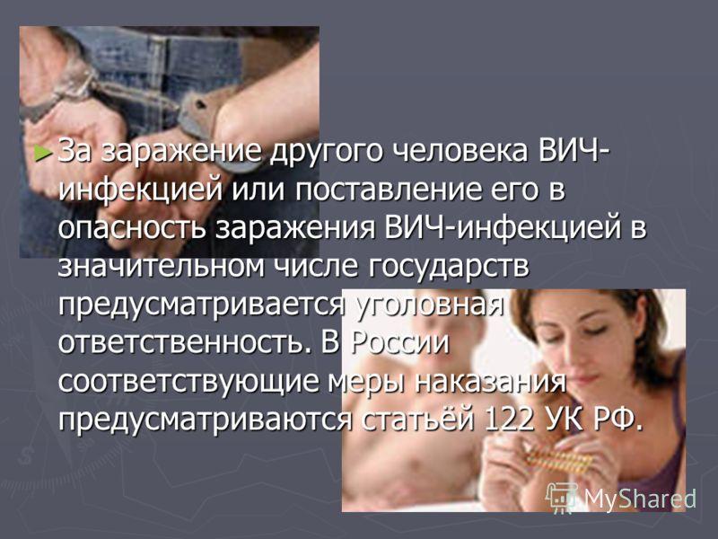 За заражение другого человека ВИЧ- инфекцией или поставление его в опасность заражения ВИЧ-инфекцией в значительном числе государств предусматривается уголовная ответственность. В России соответствующие меры наказания предусматриваются статьёй 122 УК