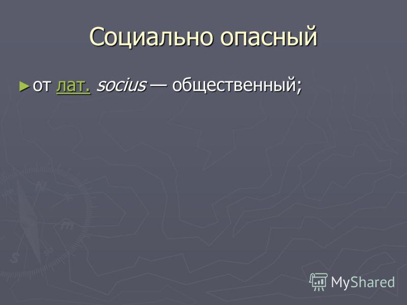 Социально опасный от лат. socius общественный; от лат. socius общественный; лат.