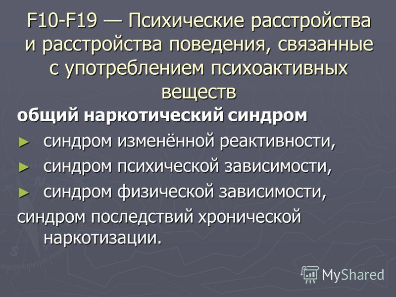 F10-F19 Психические расстройства и расстройства поведения, связанные с употреблением психоактивных веществ общий наркотический синдром синдром изменённой реактивности, синдром изменённой реактивности, синдром психической зависимости, синдром психичес