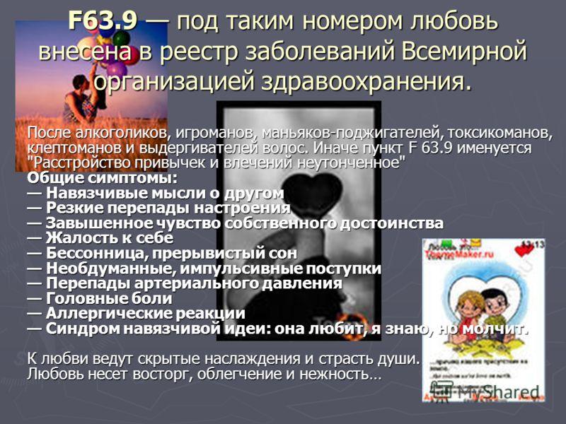 F63.9 под таким номером любовь внесена в реестр заболеваний Всемирной организацией здравоохранения. После алкоголиков, игроманов, маньяков-поджигателей, токсикоманов, клептоманов и выдергивателей волос. Иначе пункт F 63.9 именуется