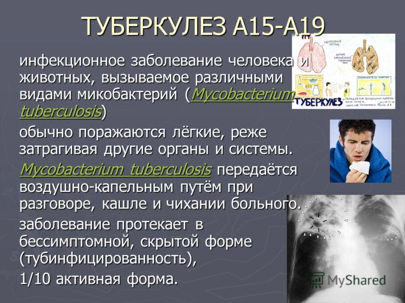 ТУБЕРКУЛЕЗ А15-А19 инфекционное заболевание человека и животных, вызываемое различными видами микобактерий (Mycobacterium tuberculosis) инфекционное заболевание человека и животных, вызываемое различными видами микобактерий (Mycobacterium tuberculosi