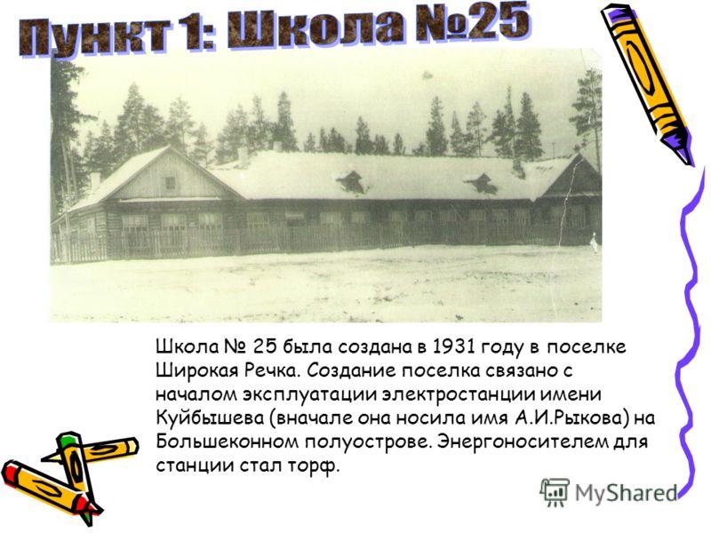 Школа 25 была создана в 1931 году в поселке Широкая Речка. Создание поселка связано с началом эксплуатации электростанции имени Куйбышева (вначале она носила имя А.И.Рыкова) на Большеконном полуострове. Энергоносителем для станции стал торф.
