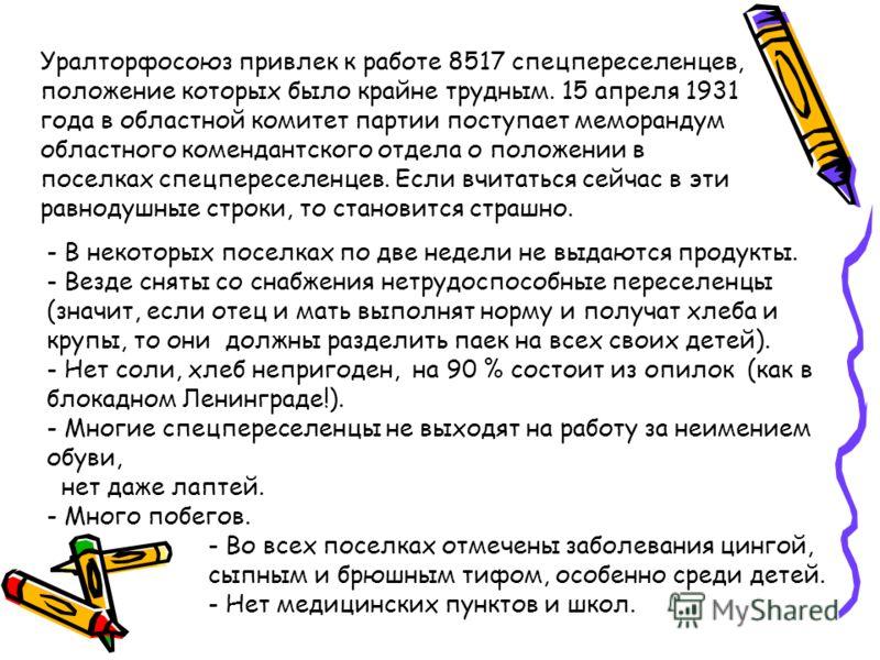 Уралторфосоюз привлек к работе 8517 спецпереселенцев, положение которых было крайне трудным. 15 апреля 1931 года в областной комитет партии поступает меморандум областного комендантского отдела о положении в поселках спецпереселенцев. Если вчитаться