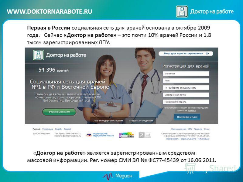 WWW.DOKTORNARABOTE.RU Первая в России социальная сеть для врачей основана в октябре 2009 года. Сейчас «Доктор на работе» – это почти 10% врачей России и 1.8 тысяч зарегистрированных ЛПУ. «Доктор на работе» является зарегистрированным средством массов