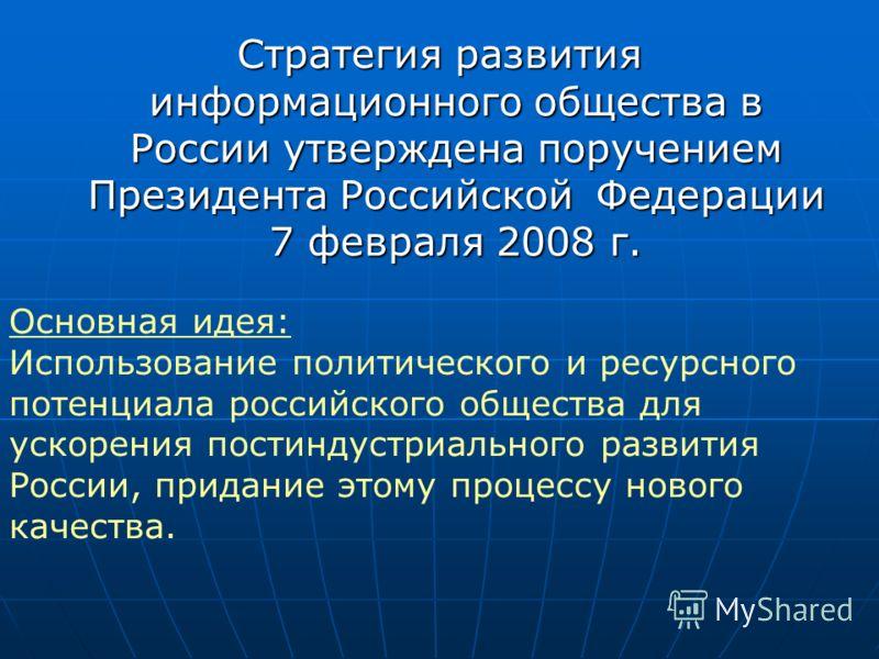 Стратегия развития информационного общества в России утверждена поручением Президента Российской Федерации 7 февраля 2008 г. Основная идея: Использование политического и ресурсного потенциала российского общества для ускорения постиндустриального раз