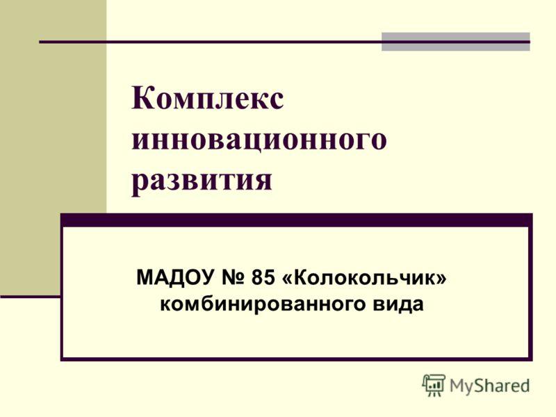 Комплекс инновационного развития МАДОУ 85 «Колокольчик» комбинированного вида