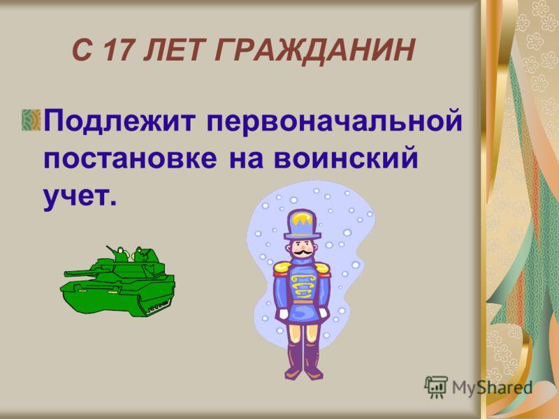 С 17 ЛЕТ ГРАЖДАНИН Подлежит первоначальной постановке на воинский учет.