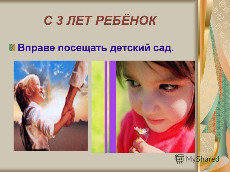 С 3 ЛЕТ РЕБЁНОК Вправе посещать детский сад.