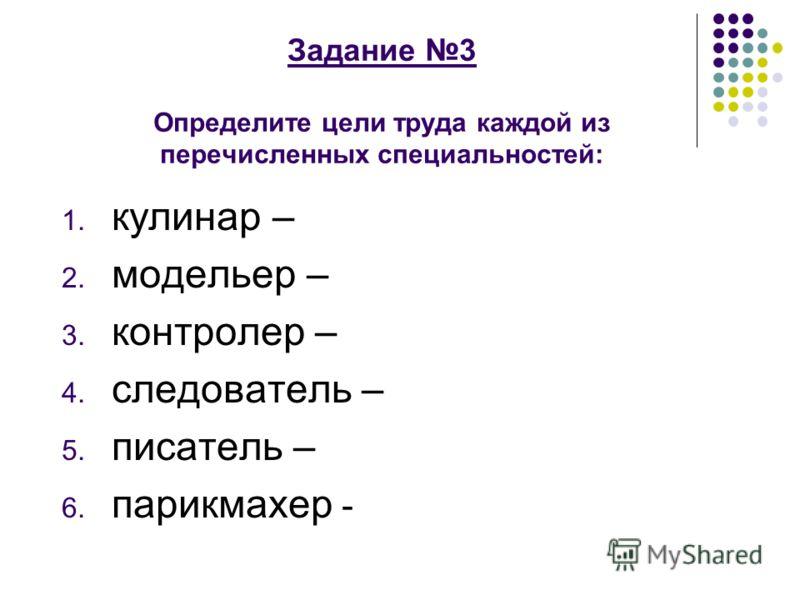 Задание 3 Определите цели труда каждой из перечисленных специальностей: 1. кулинар – 2. модельер – 3. контролер – 4. следователь – 5. писатель – 6. парикмахер -