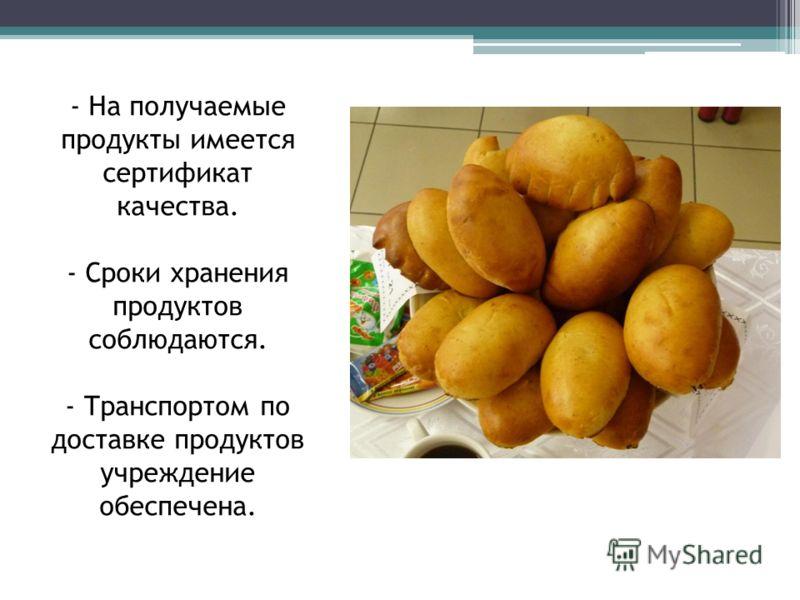 - На получаемые продукты имеется сертификат качества. - Сроки хранения продуктов соблюдаются. - Транспортом по доставке продуктов учреждение обеспечена.
