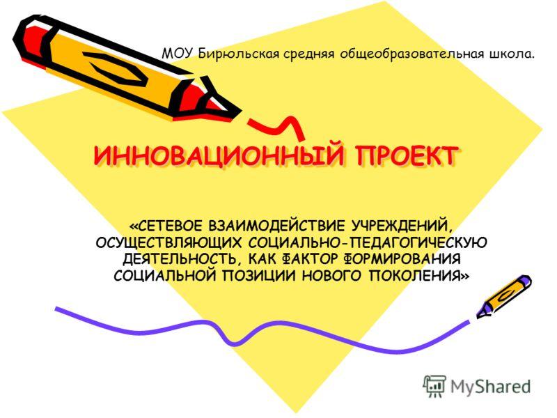ИННОВАЦИОННЫЙ ПРОЕКТ МОУ Бирюльская средняя общеобразовательная школа. «СЕТЕВОЕ ВЗАИМОДЕЙСТВИЕ УЧРЕЖДЕНИЙ, ОСУЩЕСТВЛЯЮЩИХ СОЦИАЛЬНО-ПЕДАГОГИЧЕСКУЮ ДЕЯТЕЛЬНОСТЬ, КАК ФАКТОР ФОРМИРОВАНИЯ СОЦИАЛЬНОЙ ПОЗИЦИИ НОВОГО ПОКОЛЕНИЯ»