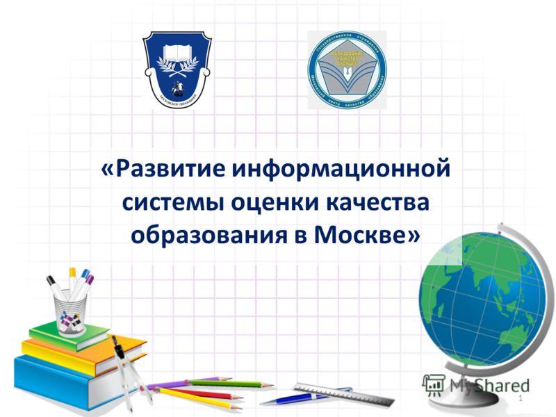 «Развитие информационной системы оценки качества образования в Москве» 1
