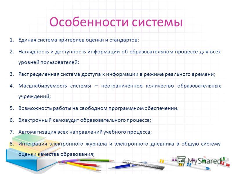Особенности системы 1.Единая система критериев оценки и стандартов; 2.Наглядность и доступность информации об образовательном процессе для всех уровней пользователей; 3.Распределенная система доступа к информации в режиме реального времени; 4.Масштаб