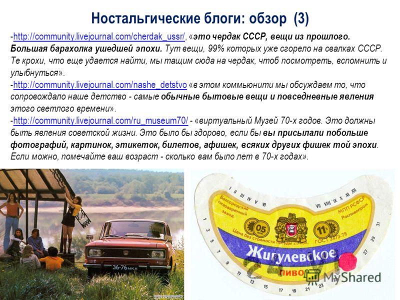 -http://community.livejournal.com/cherdak_ussr/, « это чердак СССР, вещи из прошлого. Большая барахолка ушедшей эпохи. Тут вещи, 99% которых уже сгорело на свалках СССР. Те крохи, что еще удается найти, мы тащим сюда на чердак, чтоб посмотреть, вспом