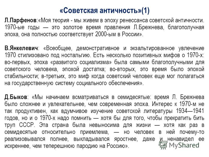 «Советская античность»(1) Л.Парфенов :«Моя теория мы живем в эпоху ренессанса советской античности. 1970-ые годы это золотое время правления Л.Брежнева, благополучная эпоха, она полностью соответствует 2000-ым в России». В.Янкелевич : «Всеобщее, демо