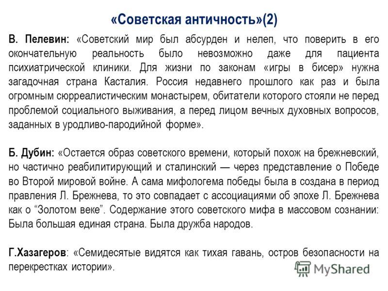 «Советская античность»(2) В. Пелевин: «Советский мир был абсурден и нелеп, что поверить в его окончательную реальность было невозможно даже для пациента психиатрической клиники. Для жизни по законам «игры в бисер» нужна загадочная страна Касталия. Ро