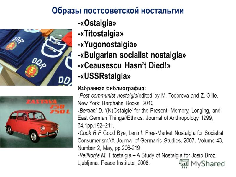 Образы постсоветской ностальгии -«Ostalgia» -«Titostalgia» -«Yugonostalgia» -«Bulgarian socialist nostalgia» -«Ceausescu Hasnt Died!» -«USSRstalgia» Избранная библиография: -Post-communist nostalgia /edited by M. Todorova and Z. Gille. New York: Berg