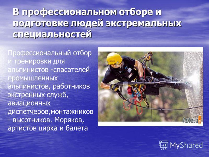 В профессиональном отборе и подготовке людей экстремальных специальностей Профессиональный отбор и тренировки для альпинистов -спасателей промышленных альпинистов, работников экстренных служб, авиационных диспетчеров,монтажников - высотников. Моряков