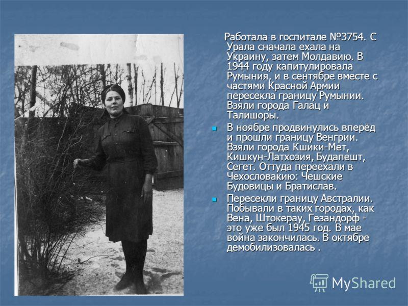Работала в госпитале 3754. С Урала сначала ехала на Украину, затем Молдавию. В 1944 году капитулировала Румыния, и в сентябре вместе с частями Красной Армии пересекла границу Румынии. Взяли города Галац и Талишоры. Работала в госпитале 3754. С Урала