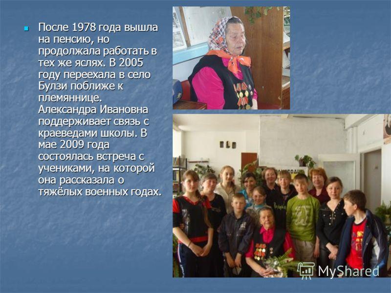 После 1978 года вышла на пенсию, но продолжала работать в тех же яслях. В 2005 году переехала в село Булзи поближе к племяннице. Александра Ивановна поддерживает связь с краеведами школы. В мае 2009 года состоялась встреча с учениками, на которой она