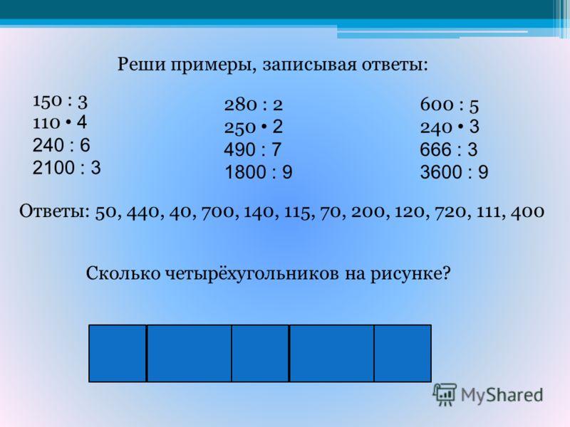 Реши примеры, записывая ответы: 150 : 3 110 4 240 : 6 2100 : 3 280 : 2 250 2 490 : 7 1800 : 9 600 : 5 240 3 666 : 3 3600 : 9 Ответы: 50, 440, 40, 700, 140, 115, 70, 200, 120, 720, 111, 400 Сколько четырёхугольников на рисунке?