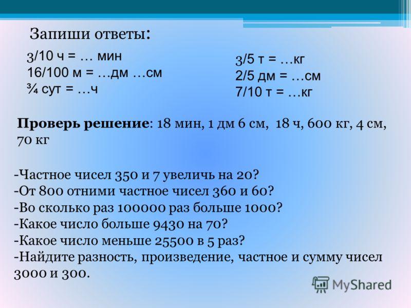 Запиши ответы : 3 /10 ч = … мин 16/100 м = …дм …см ¾ сут = …ч 3 /5 т = …кг 2/5 дм = …см 7/10 т = …кг Проверь решение: 18 мин, 1 дм 6 см, 18 ч, 600 кг, 4 см, 70 кг -Частное чисел 350 и 7 увеличь на 20? -От 800 отними частное чисел 360 и 60? -Во скольк