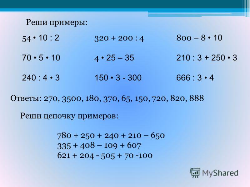 Реши примеры: 54 10 : 2 70 5 10 240 : 4 3 320 + 200 : 4 4 25 – 35 150 3 - 300 800 – 8 10 210 : 3 + 250 3 666 : 3 4 Ответы: 270, 3500, 180, 370, 65, 150, 720, 820, 888 Реши цепочку примеров: 780 + 250 + 240 + 210 – 650 335 + 408 – 109 + 607 621 + 204