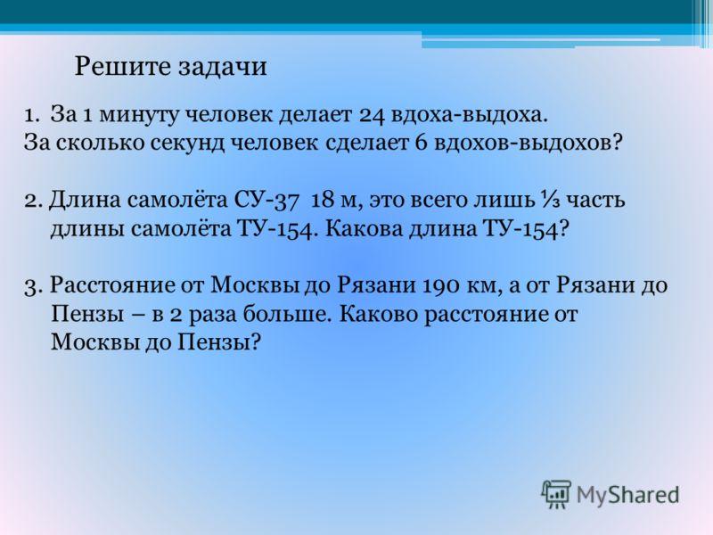 Решите задачи 1.За 1 минуту человек делает 24 вдоха-выдоха. За сколько секунд человек сделает 6 вдохов-выдохов? 2. Длина самолёта СУ-37 18 м, это всего лишь часть длины самолёта ТУ-154. Какова длина ТУ-154? 3. Расстояние от Москвы до Рязани 190 км, а