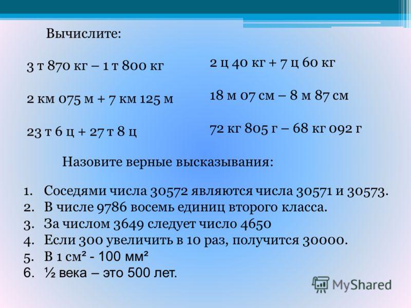 Вычислите: 3 т 870 кг – 1 т 800 кг 2 км 075 м + 7 км 125 м 23 т 6 ц + 27 т 8 ц 2 ц 40 кг + 7 ц 60 кг 18 м 07 см – 8 м 87 см 72 кг 805 г – 68 кг 092 г Назовите верные высказывания: 1.Соседями числа 30572 являются числа 30571 и 30573. 2.В числе 9786 во